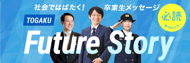 togaku future story 社会ではばたく!卒業生メッセージ